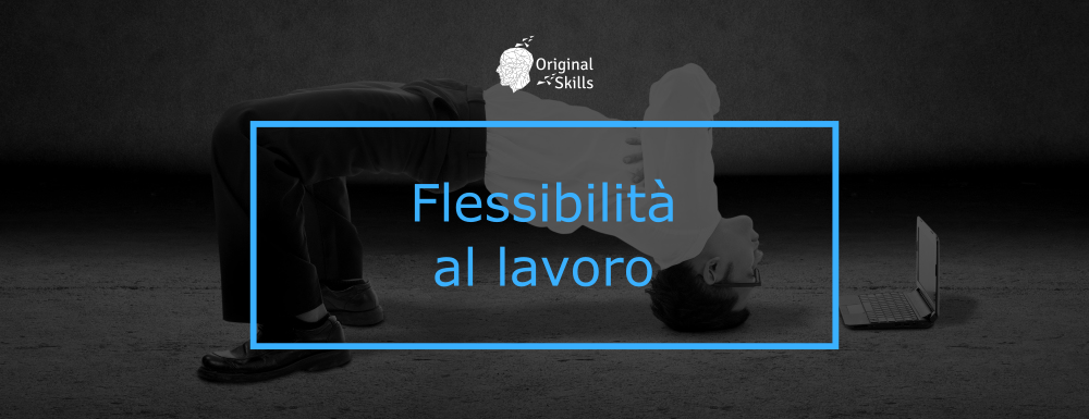Flessibilità al lavoro: una Soft Skill che aiuta a fare carriera